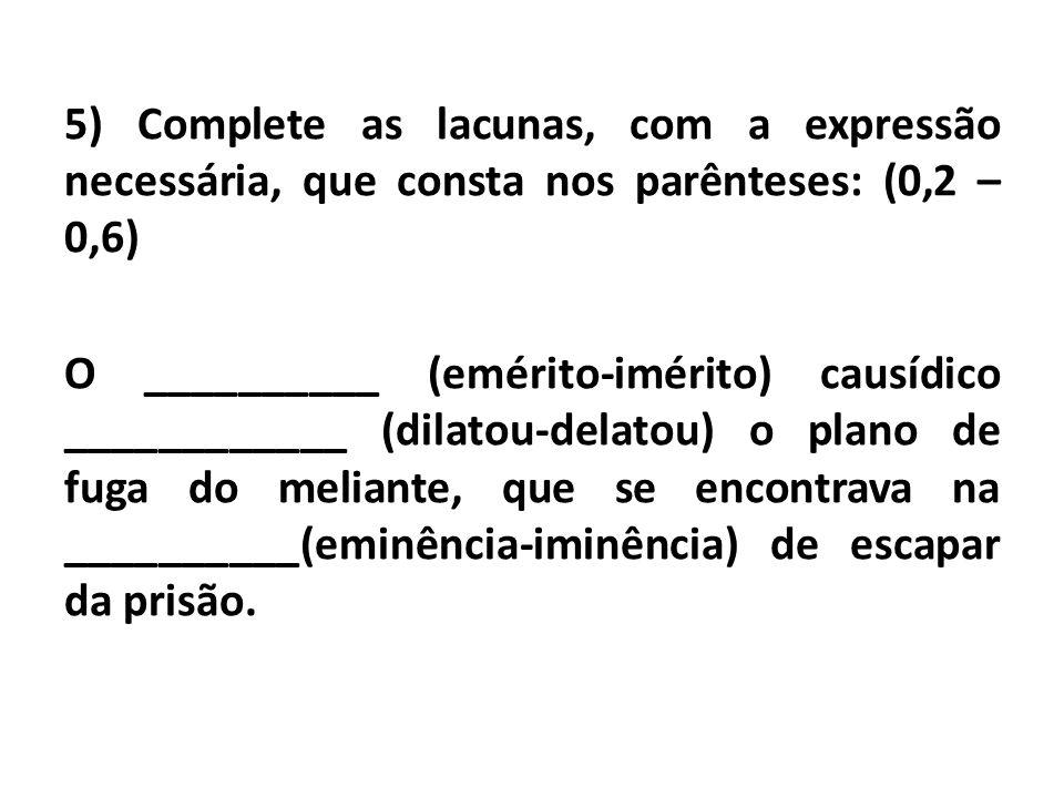 5) Complete as lacunas, com a expressão necessária, que consta nos parênteses: (0,2 – 0,6) O __________ (emérito-imérito) causídico ____________ (dilatou-delatou) o plano de fuga do meliante, que se encontrava na __________(eminência-iminência) de escapar da prisão.