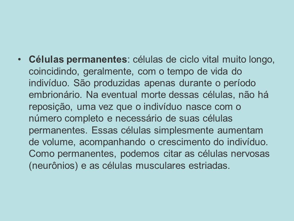 Células permanentes: células de ciclo vital muito longo, coincidindo, geralmente, com o tempo de vida do indivíduo.