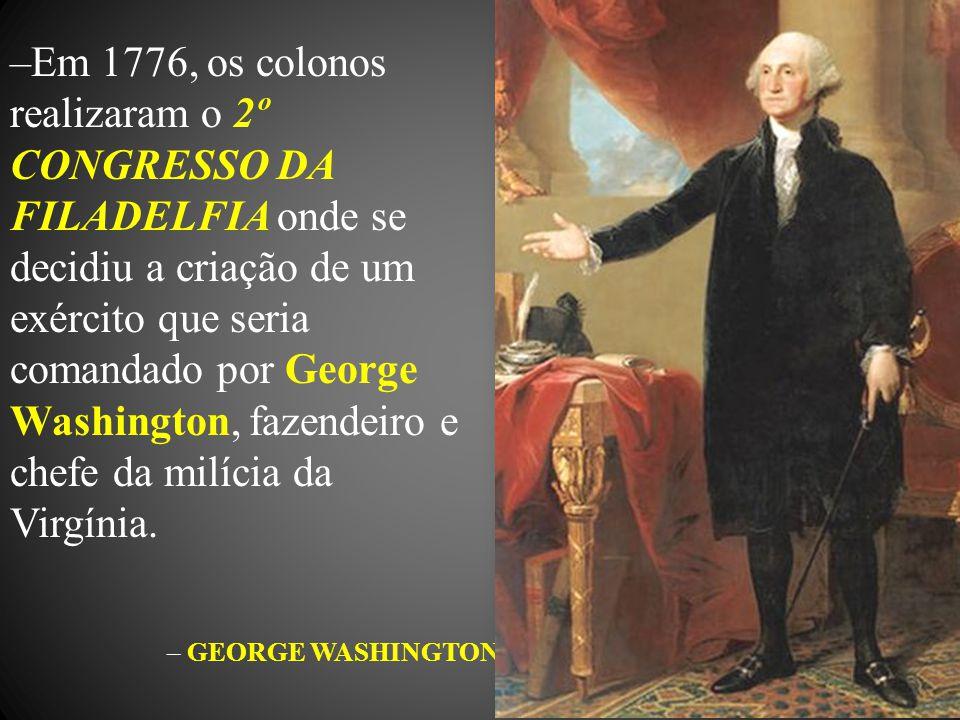 Em 1776, os colonos realizaram o 2º CONGRESSO DA FILADELFIA onde se decidiu a criação de um exército que seria comandado por George Washington, fazendeiro e chefe da milícia da Virgínia.