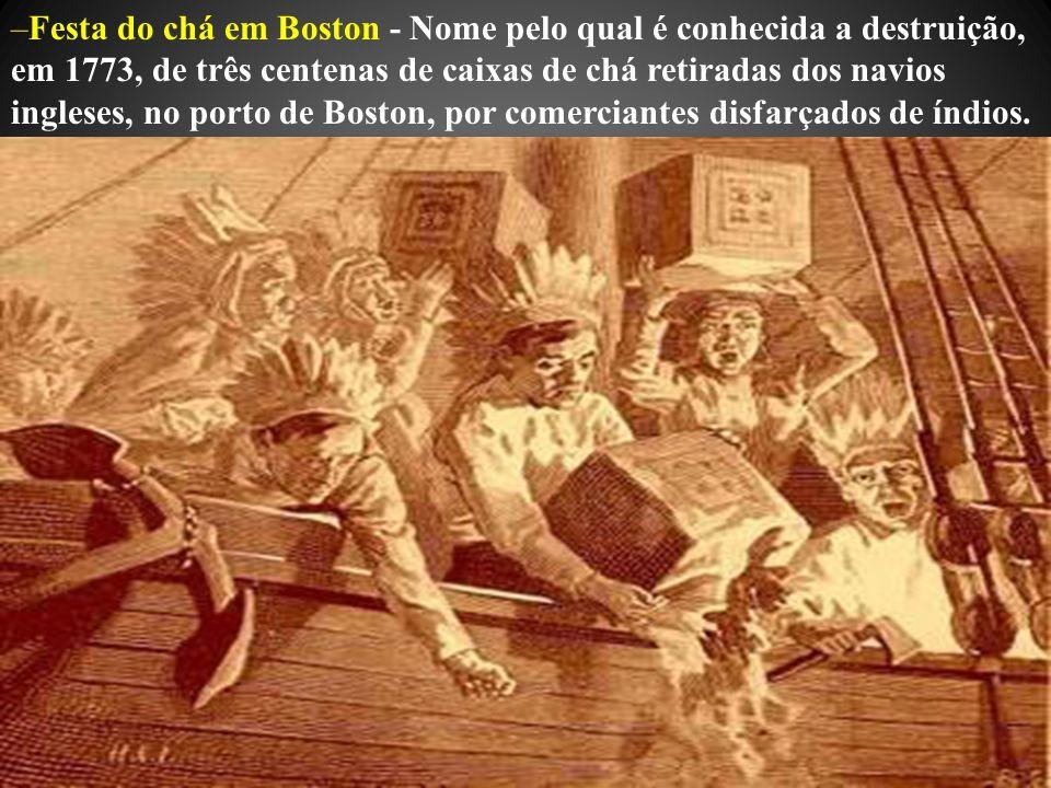 Festa do chá em Boston - Nome pelo qual é conhecida a destruição, em 1773, de três centenas de caixas de chá retiradas dos navios ingleses, no porto de Boston, por comerciantes disfarçados de índios.