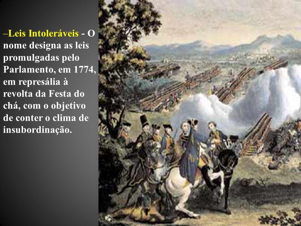 Leis Intoleráveis - O nome designa as leis promulgadas pelo Parlamento, em 1774, em represália à revolta da Festa do chá, com o objetivo de conter o clima de insubordinação.
