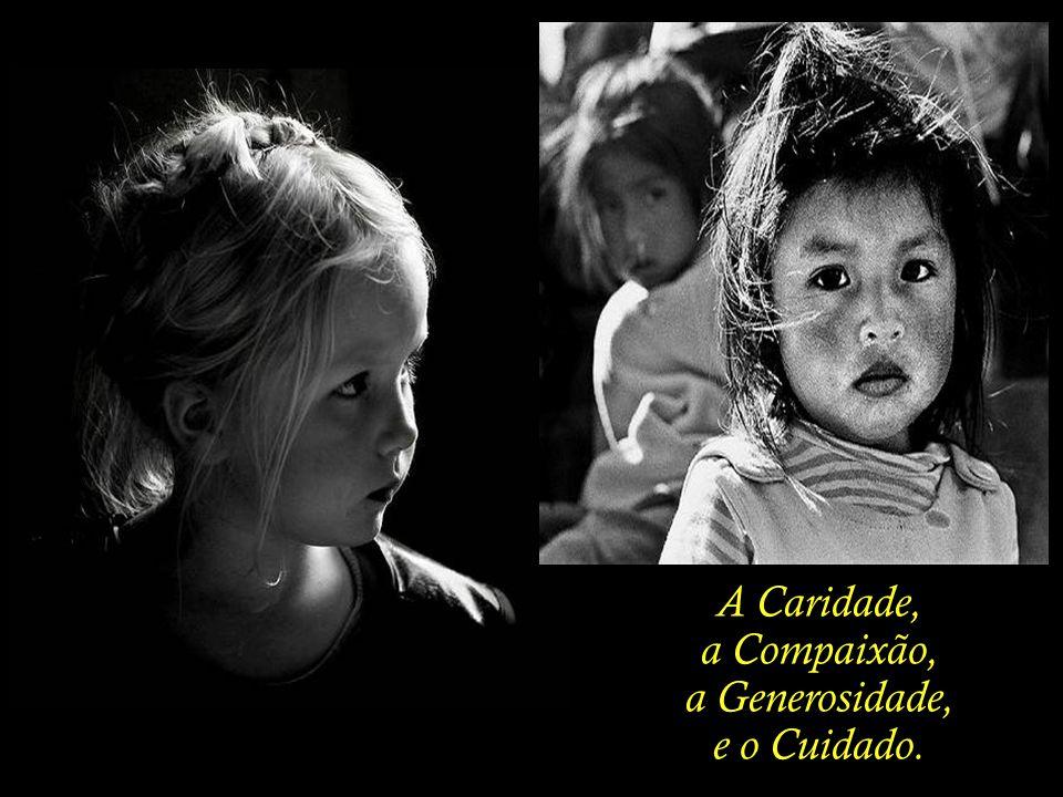 A Caridade, a Compaixão, a Generosidade, e o Cuidado.