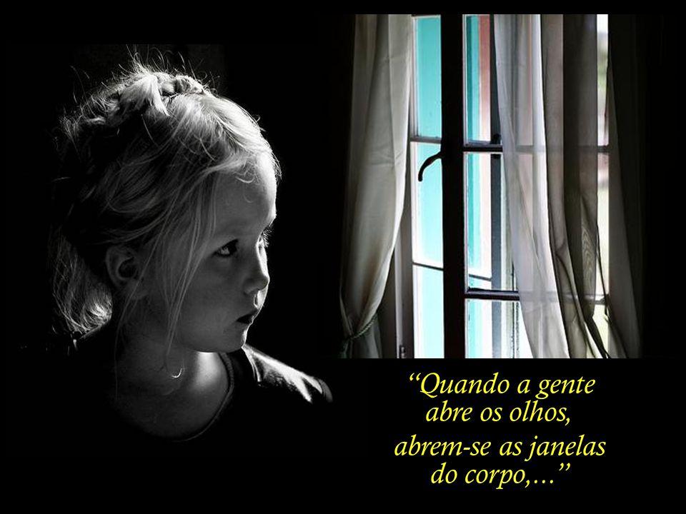 Quando a gente abre os olhos, abrem-se as janelas do corpo,...