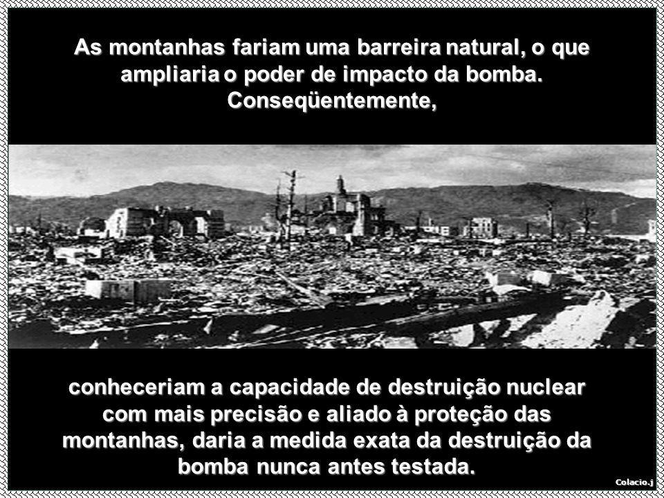As montanhas fariam uma barreira natural, o que ampliaria o poder de impacto da bomba. Conseqüentemente,
