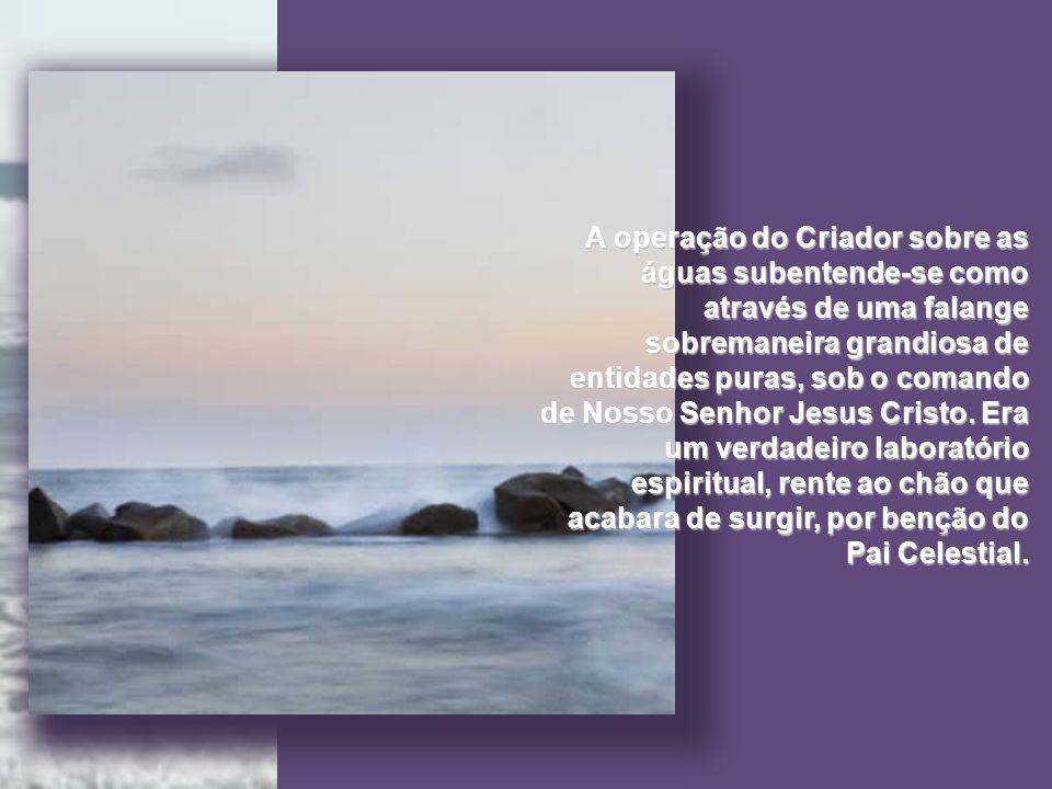 A operação do Criador sobre as águas subentende-se como através de uma falange sobremaneira grandiosa de entidades puras, sob o comando de Nosso Senhor Jesus Cristo.