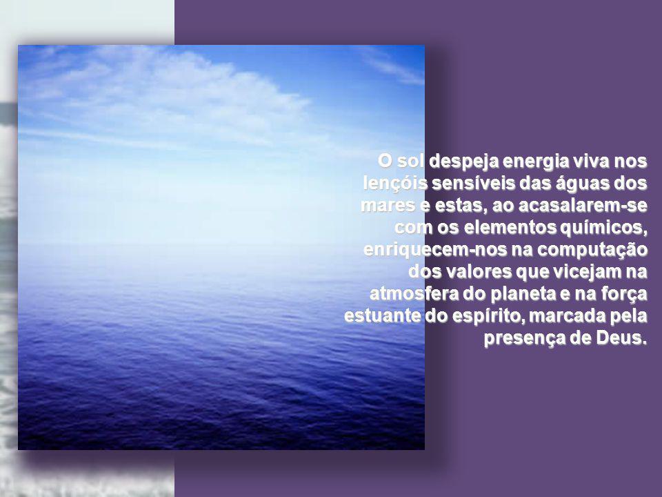 O sol despeja energia viva nos lençóis sensíveis das águas dos mares e estas, ao acasalarem-se com os elementos químicos, enriquecem-nos na computação dos valores que vicejam na atmosfera do planeta e na força estuante do espírito, marcada pela presença de Deus.