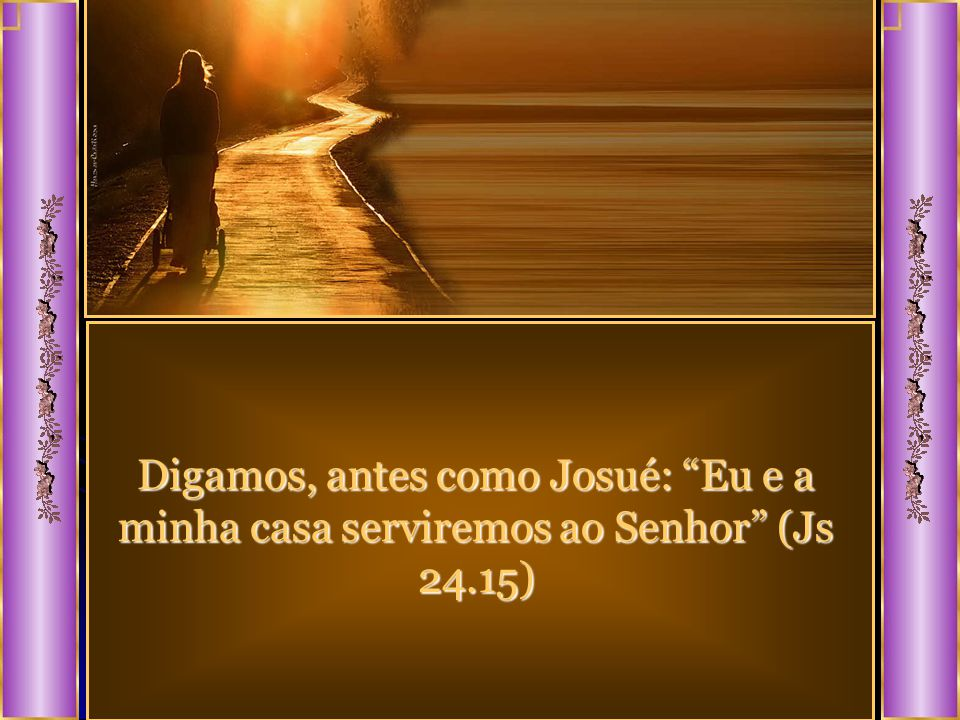 Digamos, antes como Josué: Eu e a minha casa serviremos ao Senhor (Js 24.15)