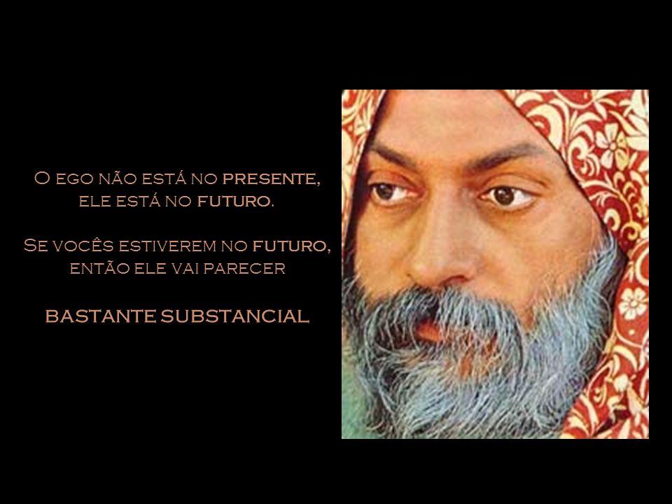 O ego não está no presente, ele está no futuro