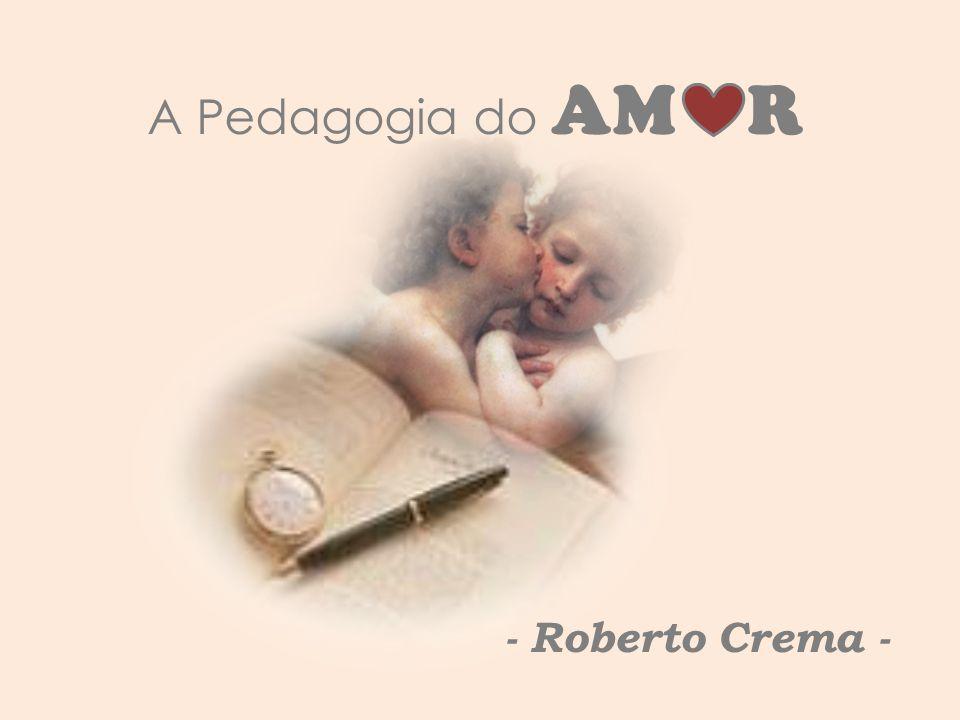 A Pedagogia do AM R - Roberto Crema -