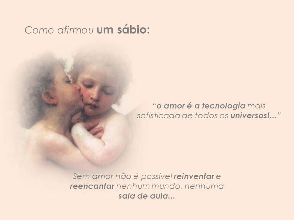 o amor é a tecnologia mais sofisticada de todos os universos!...