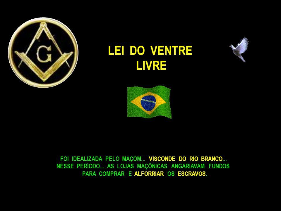 LEI DO VENTRE LIVRE. FOI IDEALIZADA PELO MAÇOM... VISCONDE DO RIO BRANCO... NESSE PERÍODO... AS LOJAS MAÇÔNICAS ANGARIAVAM FUNDOS.