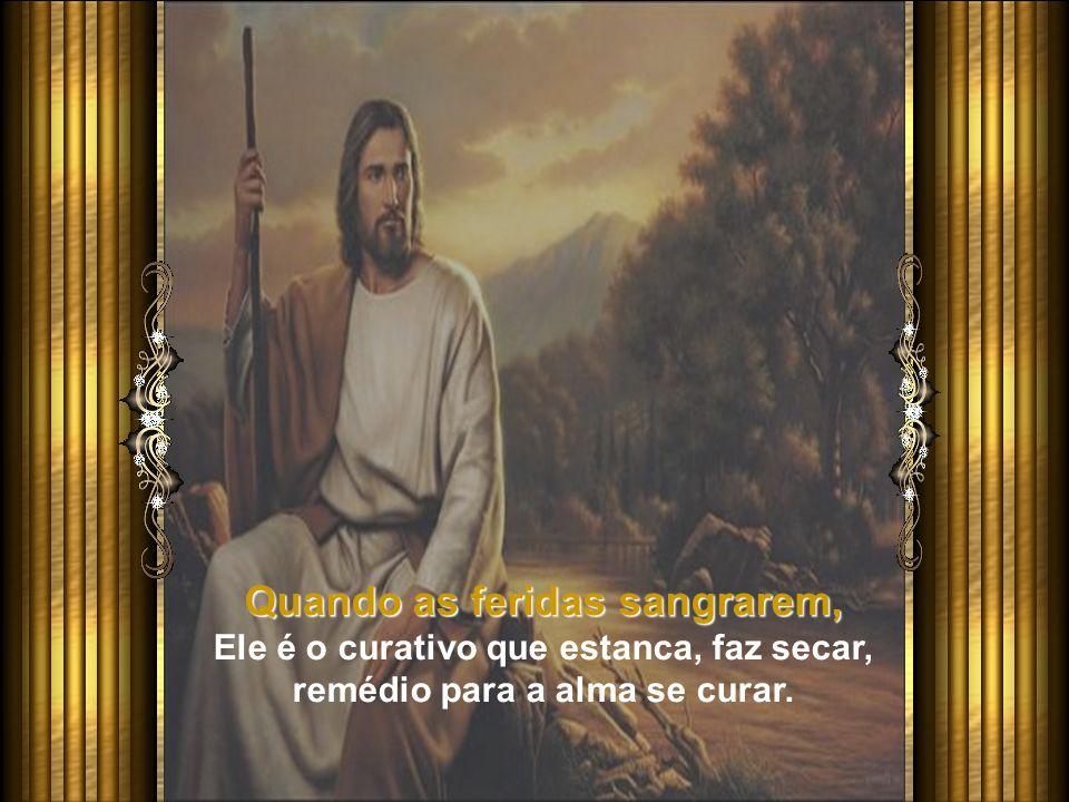 Quando as feridas sangrarem, Ele é o curativo que estanca, faz secar, remédio para a alma se curar.