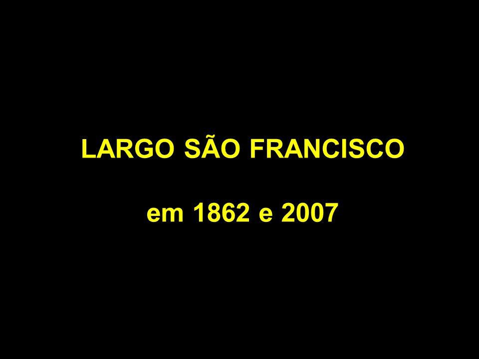 LARGO SÃO FRANCISCO em 1862 e 2007