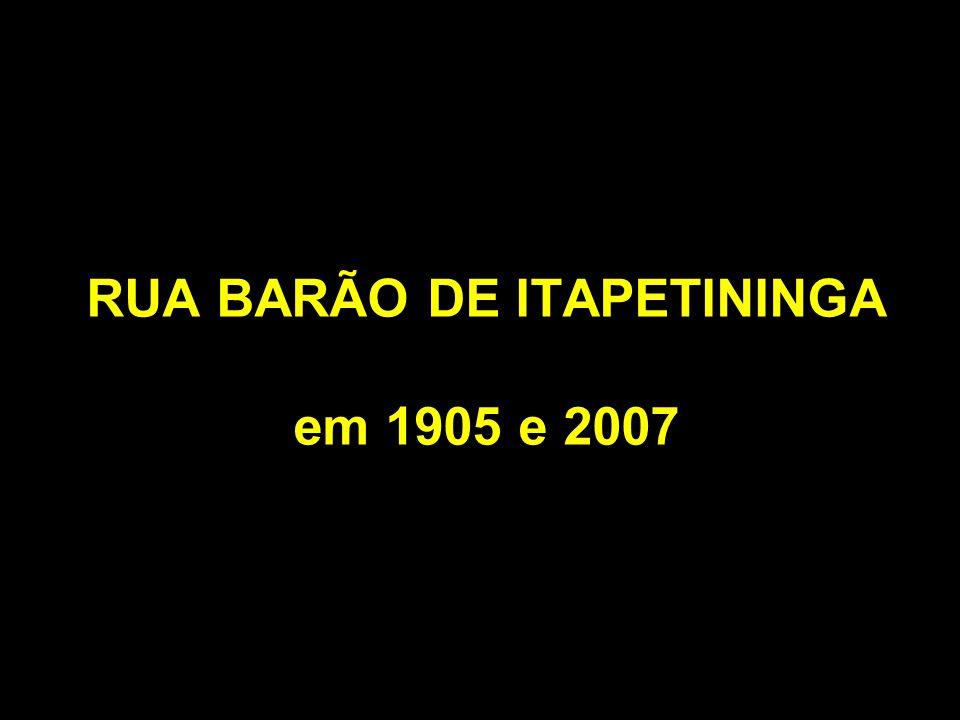 RUA BARÃO DE ITAPETININGA em 1905 e 2007