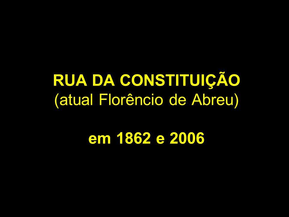 RUA DA CONSTITUIÇÃO (atual Florêncio de Abreu) em 1862 e 2006