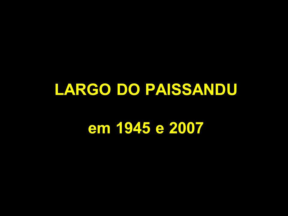 LARGO DO PAISSANDU em 1945 e 2007