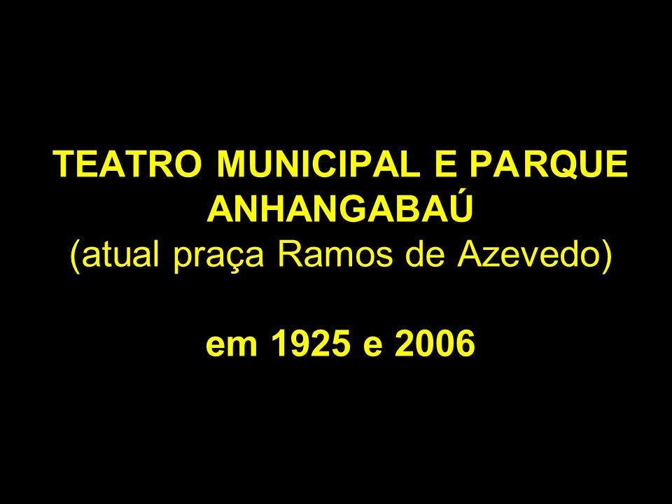 TEATRO MUNICIPAL E PA RQUE ANHANGABAÚ (atual praça Ramos de Azevedo) em 1925 e 2006