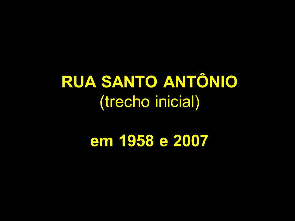 RUA SANTO ANTÔNIO (trecho inicial) em 1958 e 2007