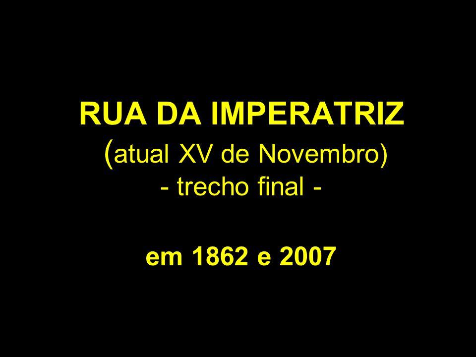 RUA DA IMPERATRIZ (atual XV de Novembro) - trecho final - em 1862 e 2007