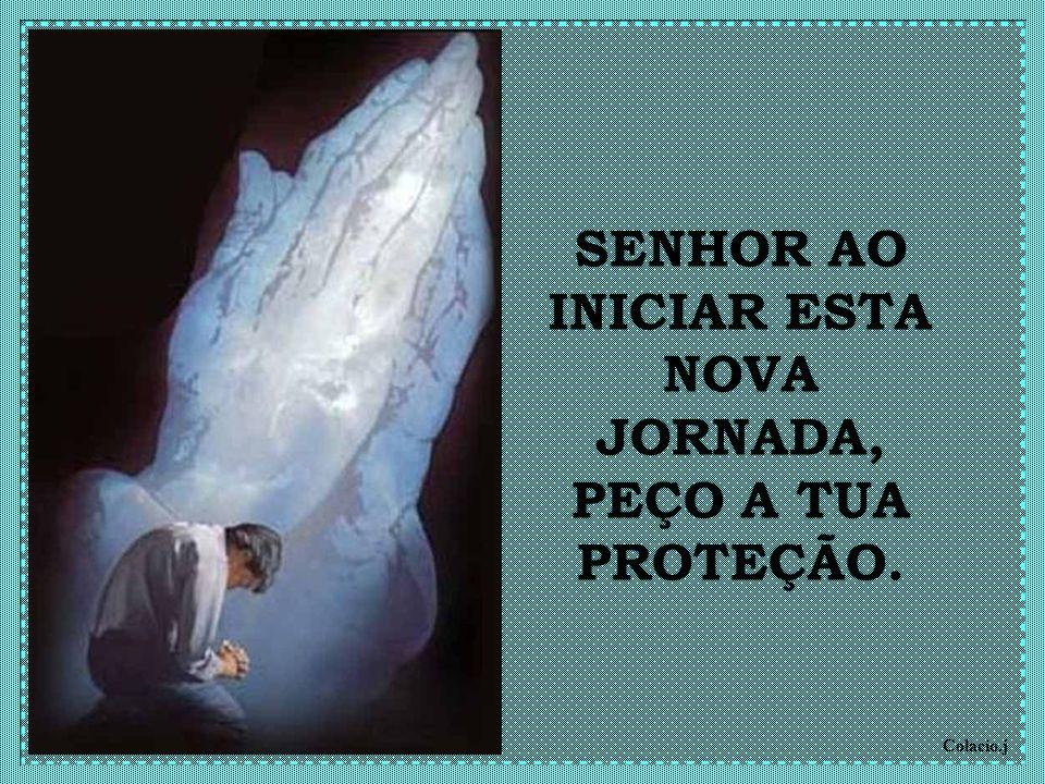 SENHOR AO INICIAR ESTA NOVA JORNADA, PEÇO A TUA PROTEÇÃO.