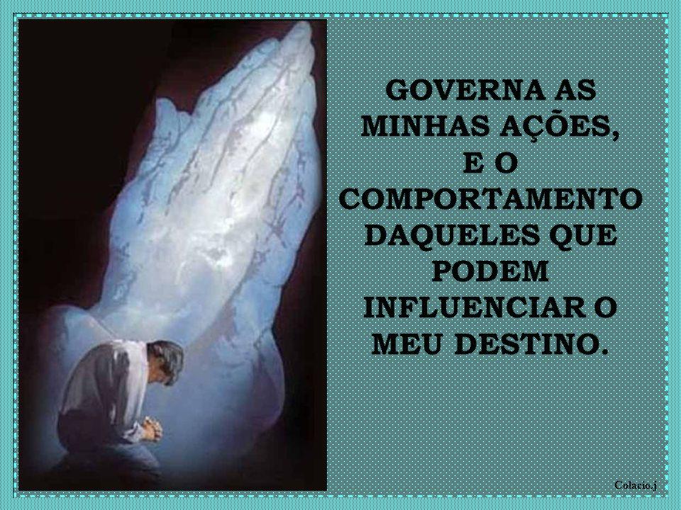 GOVERNA AS MINHAS AÇÕES, E O COMPORTAMENTO DAQUELES QUE PODEM INFLUENCIAR O MEU DESTINO.