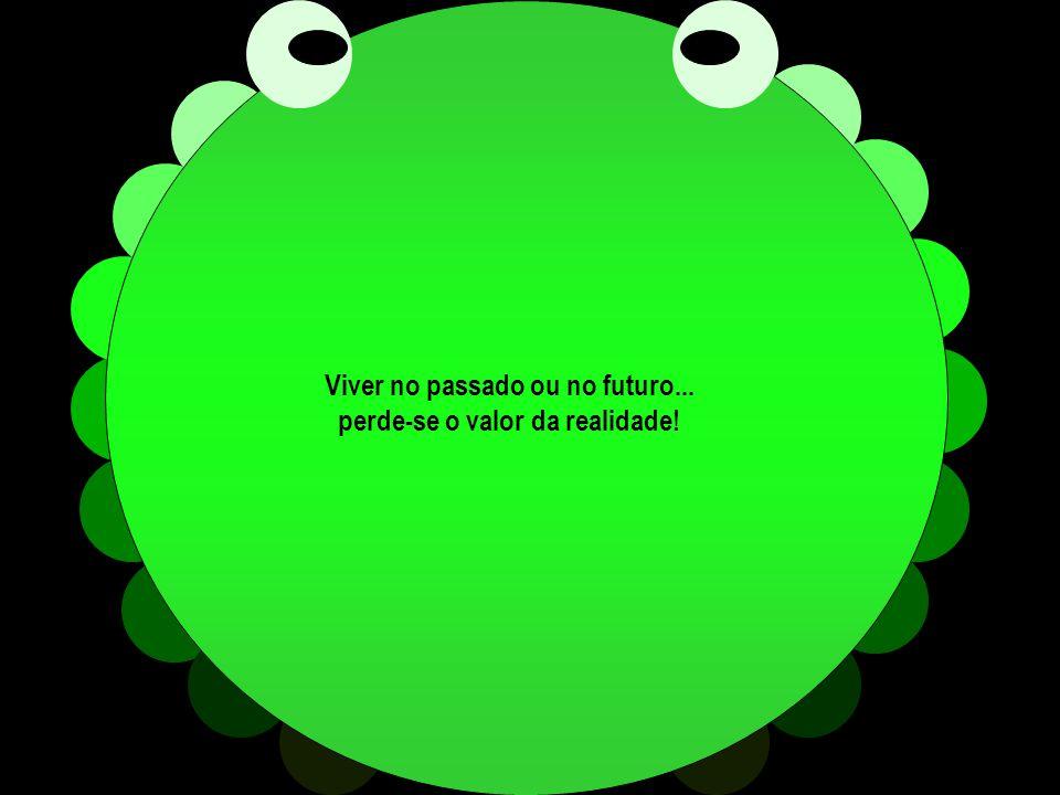 Viver no passado ou no futuro... perde-se o valor da realidade!