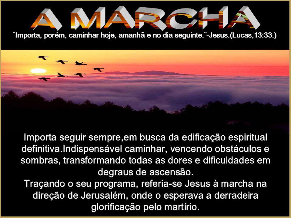 A MARCHA ¨Importa, porém, caminhar hoje, amanhã e no dia seguinte.¨-Jesus.(Lucas,13:33.)