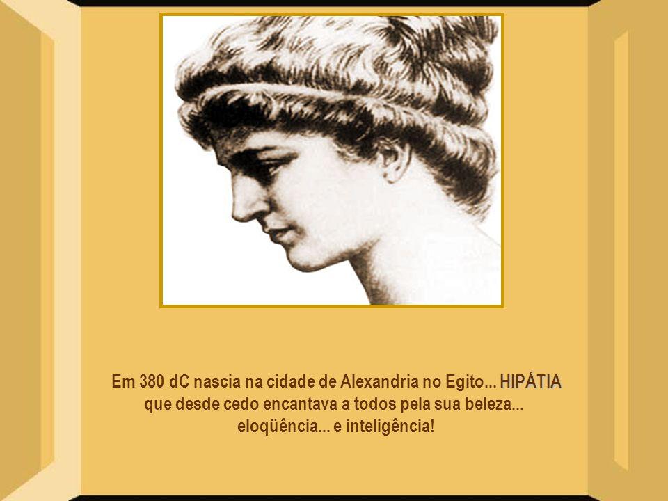 Em 380 dC nascia na cidade de Alexandria no Egito... HIPÁTIA