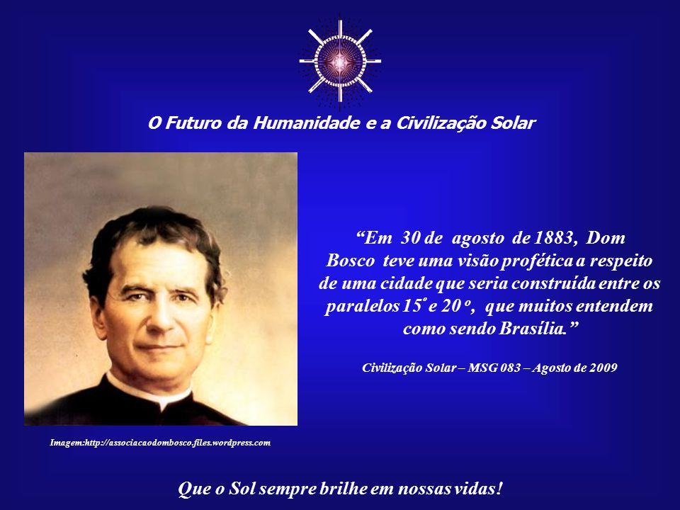 ☼ O Futuro da Humanidade e a Civilização Solar. Em 30 de agosto de 1883, Dom. Bosco teve uma visão profética a respeito.