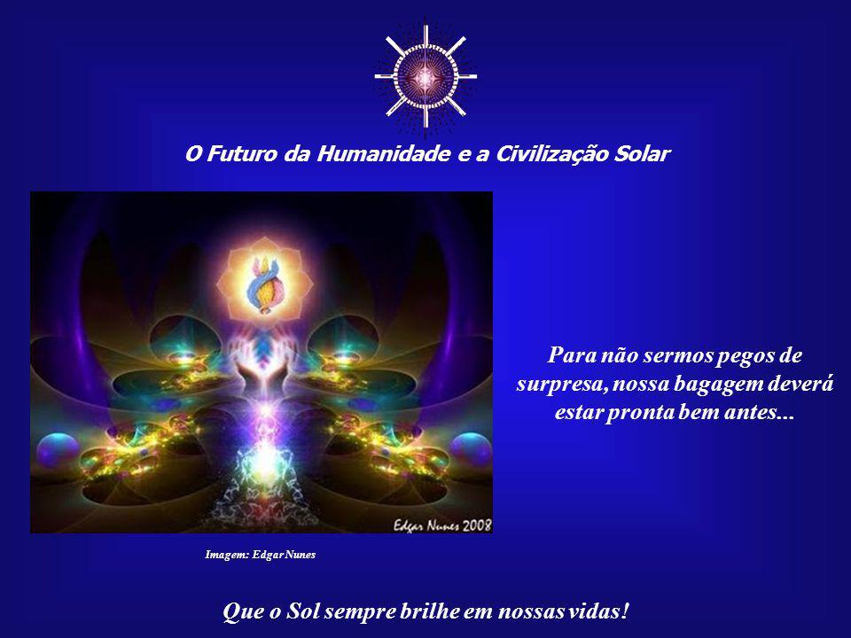 ☼ O Futuro da Humanidade e a Civilização Solar. Para não sermos pegos de surpresa, nossa bagagem deverá estar pronta bem antes...