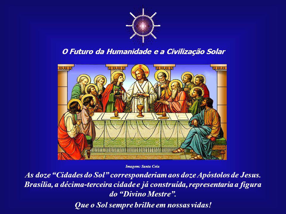 ☼ O Futuro da Humanidade e a Civilização Solar. Imagem: Santa Ceia. As doze Cidades do Sol corresponderiam aos doze Apóstolos de Jesus.