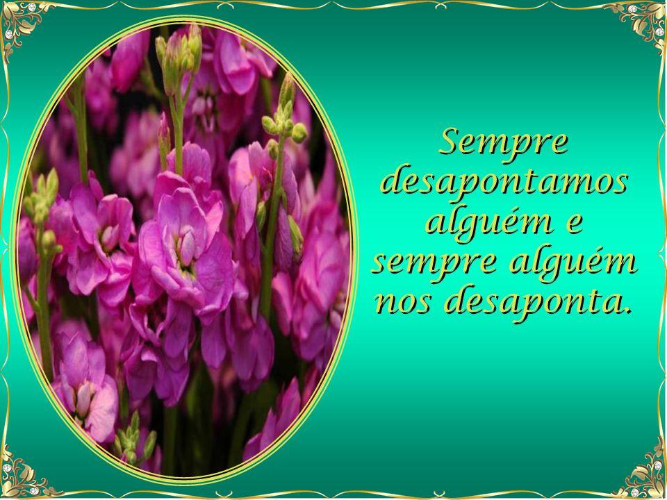 Sempre desapontamos alguém e sempre alguém nos desaponta.