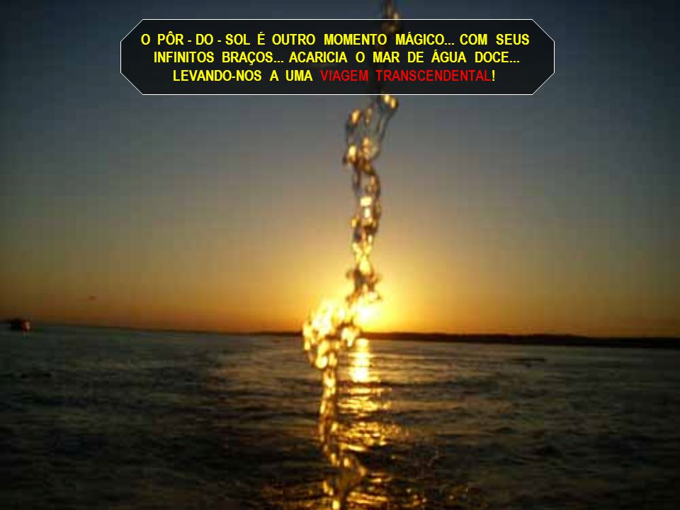 O PÔR - DO - SOL É OUTRO MOMENTO MÁGICO... COM SEUS