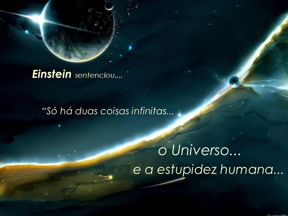 o Universo... e a estupidez humana... Einstein sentenciou....
