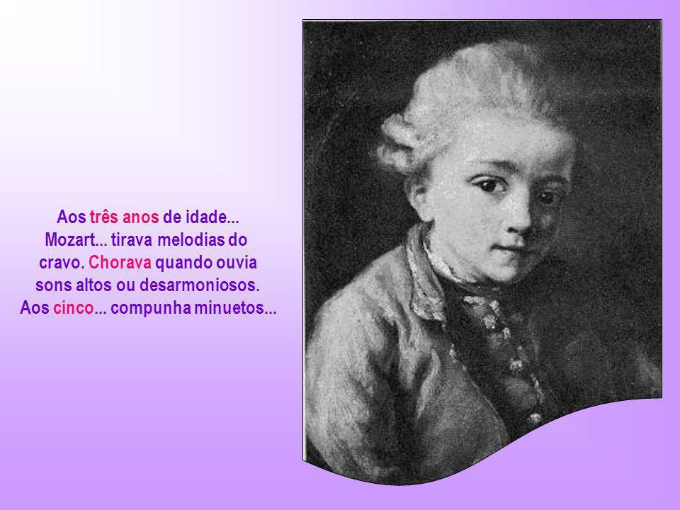Mozart... tirava melodias do cravo. Chorava quando ouvia