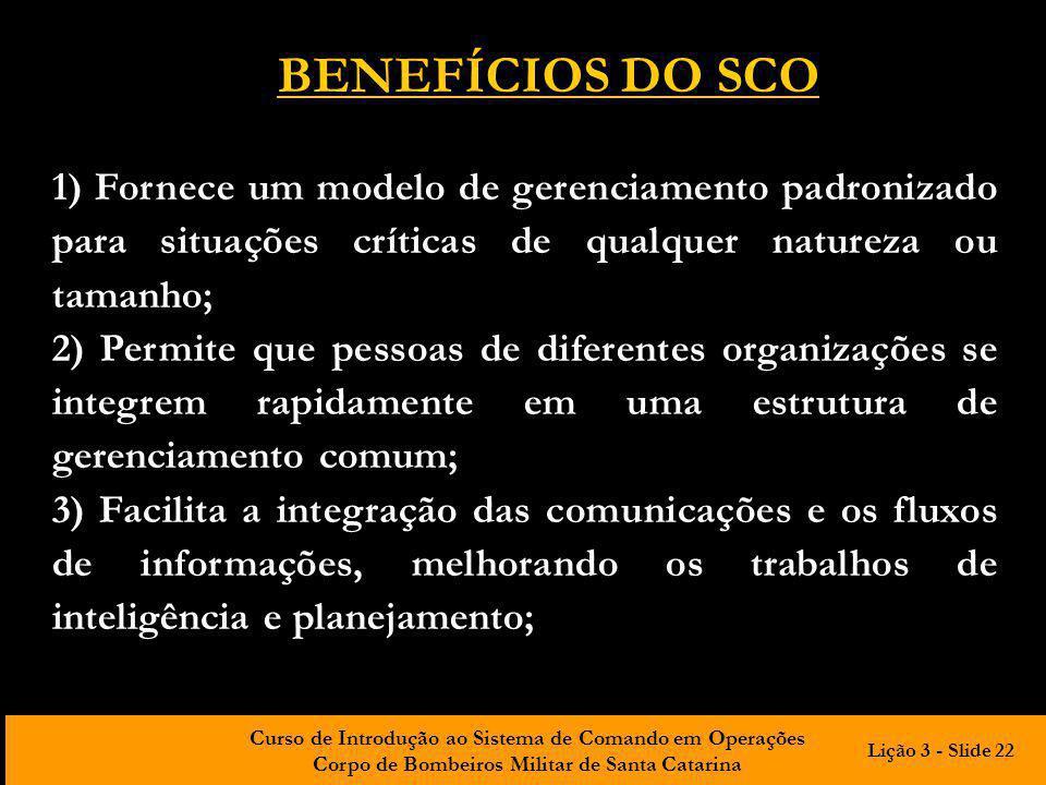 BENEFÍCIOS DO SCO 1) Fornece um modelo de gerenciamento padronizado para situações críticas de qualquer natureza ou tamanho;