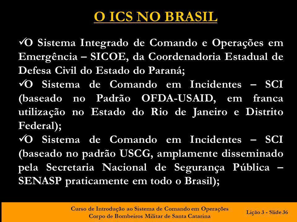 O ICS NO BRASIL O Sistema Integrado de Comando e Operações em Emergência – SICOE, da Coordenadoria Estadual de Defesa Civil do Estado do Paraná;