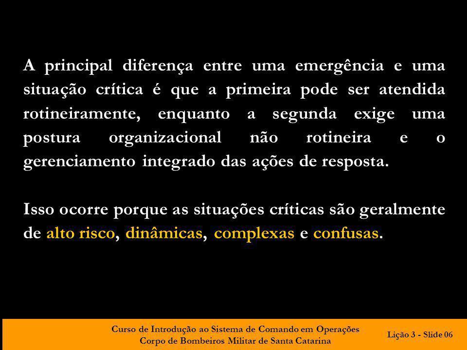 A principal diferença entre uma emergência e uma situação crítica é que a primeira pode ser atendida rotineiramente, enquanto a segunda exige uma postura organizacional não rotineira e o gerenciamento integrado das ações de resposta.