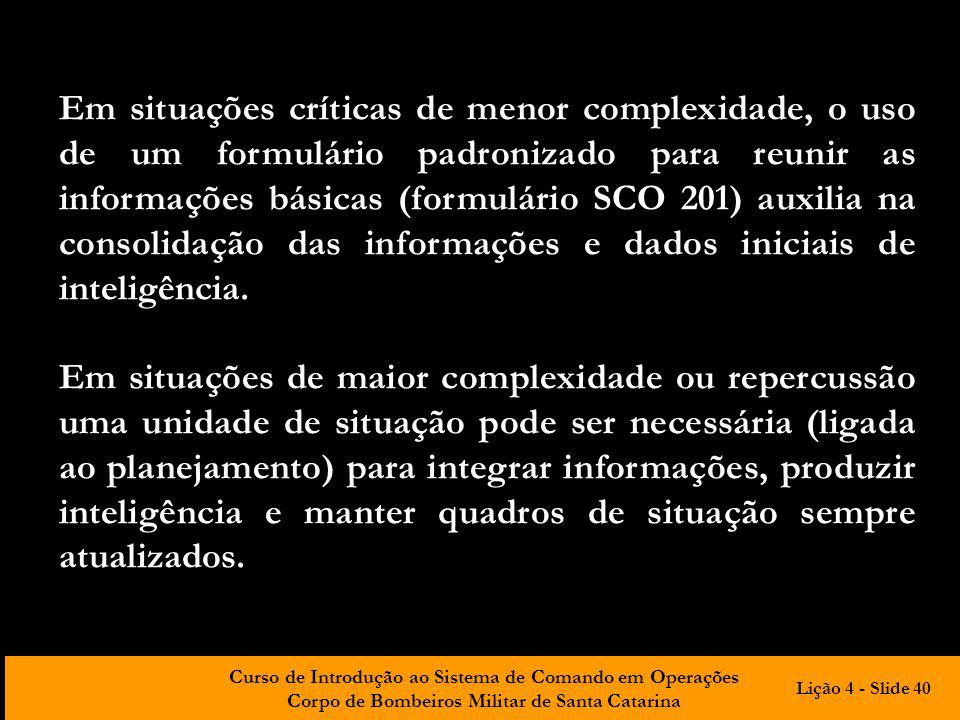 Em situações críticas de menor complexidade, o uso de um formulário padronizado para reunir as informações básicas (formulário SCO 201) auxilia na consolidação das informações e dados iniciais de inteligência.