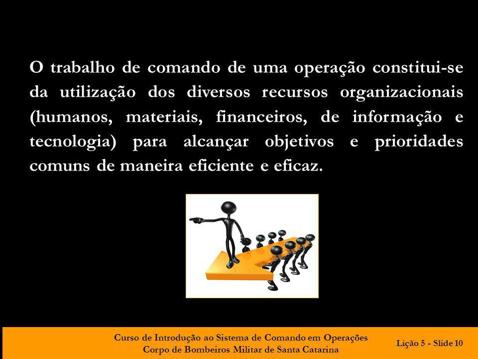 O trabalho de comando de uma operação constitui-se da utilização dos diversos recursos organizacionais (humanos, materiais, financeiros, de informação e tecnologia) para alcançar objetivos e prioridades comuns de maneira eficiente e eficaz.