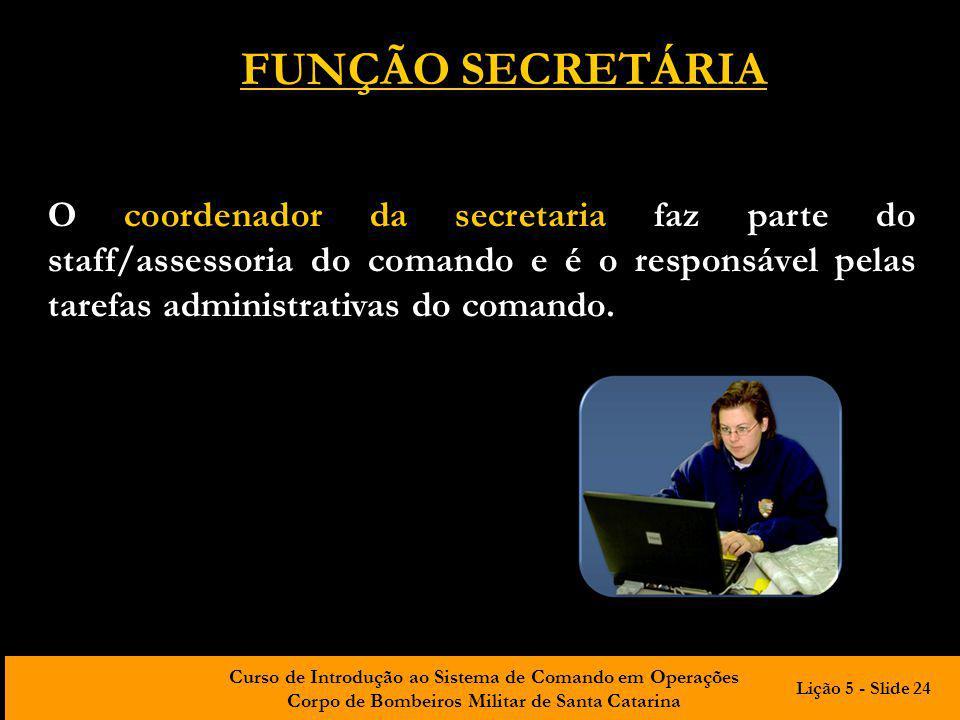 FUNÇÃO SECRETÁRIA O coordenador da secretaria faz parte do staff/assessoria do comando e é o responsável pelas tarefas administrativas do comando.