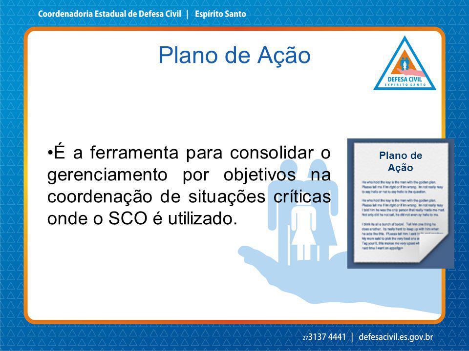 Plano de Ação É a ferramenta para consolidar o gerenciamento por objetivos na coordenação de situações críticas onde o SCO é utilizado.