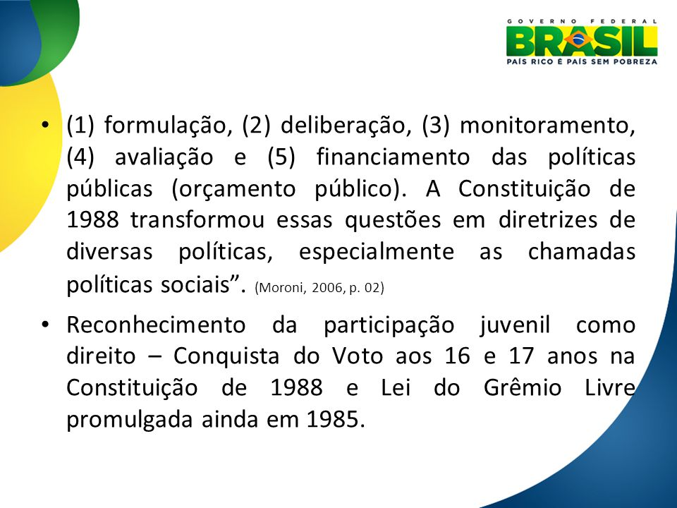 (1) formulação, (2) deliberação, (3) monitoramento, (4) avaliação e (5) financiamento das políticas públicas (orçamento público). A Constituição de 1988 transformou essas questões em diretrizes de diversas políticas, especialmente as chamadas políticas sociais . (Moroni, 2006, p. 02)