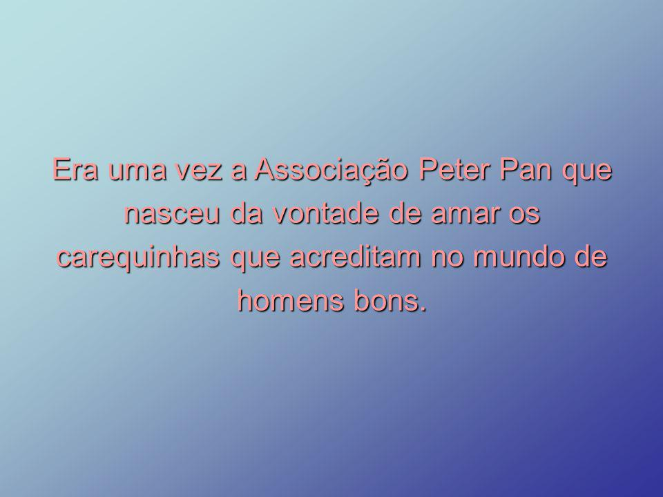 Era uma vez a Associação Peter Pan que nasceu da vontade de amar os carequinhas que acreditam no mundo de homens bons.