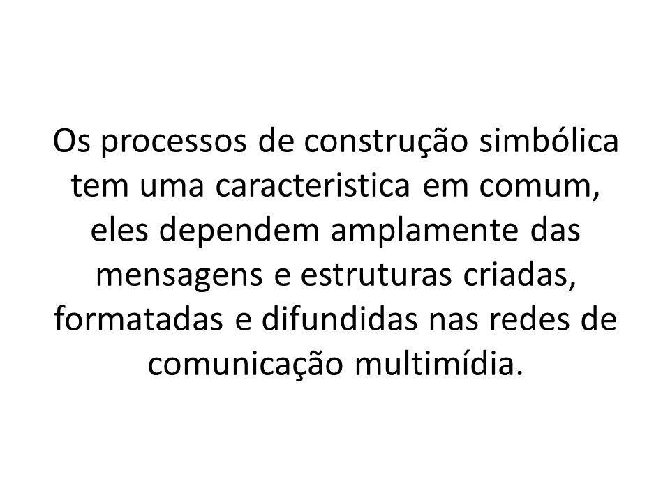 Os processos de construção simbólica tem uma caracteristica em comum, eles dependem amplamente das mensagens e estruturas criadas, formatadas e difundidas nas redes de comunicação multimídia.