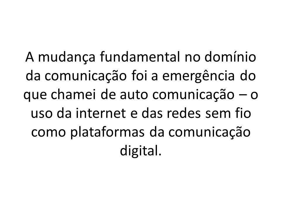 A mudança fundamental no domínio da comunicação foi a emergência do que chamei de auto comunicação – o uso da internet e das redes sem fio como plataformas da comunicação digital.