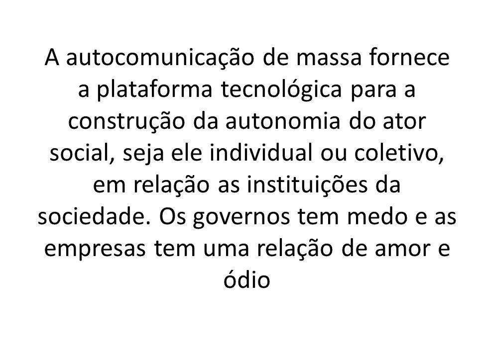A autocomunicação de massa fornece a plataforma tecnológica para a construção da autonomia do ator social, seja ele individual ou coletivo, em relação as instituições da sociedade.
