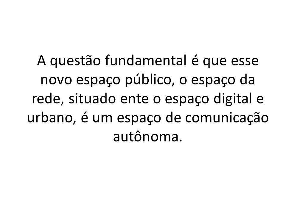 A questão fundamental é que esse novo espaço público, o espaço da rede, situado ente o espaço digital e urbano, é um espaço de comunicação autônoma.