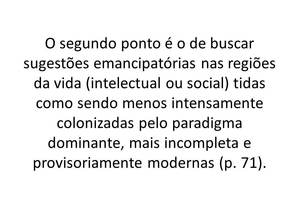 O segundo ponto é o de buscar sugestões emancipatórias nas regiões da vida (intelectual ou social) tidas como sendo menos intensamente colonizadas pelo paradigma dominante, mais incompleta e provisoriamente modernas (p.