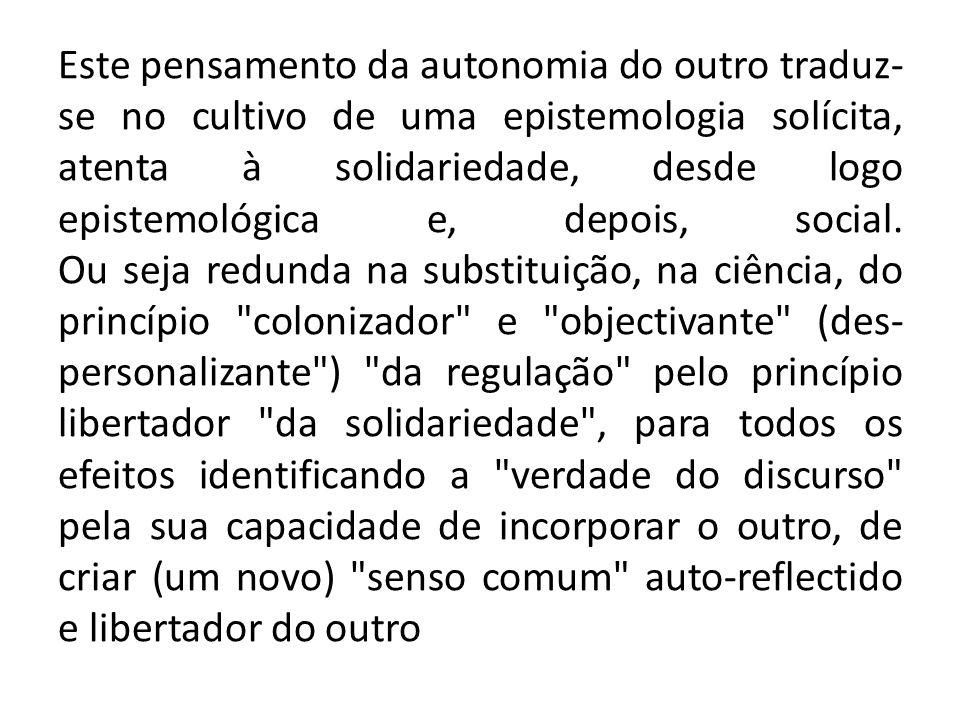 Este pensamento da autonomia do outro traduz-se no cultivo de uma epistemologia solícita, atenta à solidariedade, desde logo epistemológica e, depois, social.